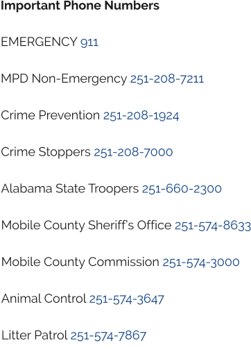 Important Phone Numbers  EMERGENCY 911  MPD Non-Emergency 251-208-7211  Crime Prevention 251-208-1924  Crime Stoppers 251-208-7000  Alabama State Troopers 251-660-2300  Mobile County Sheriff's Office 251-574-8633  Mobile County Commission 251-574-3000  Animal Control 251-574-3647  Litter Patrol 251-574-7867